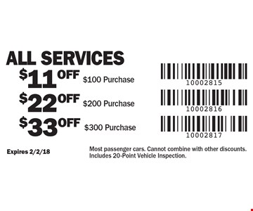 All Services $11 OFF $100 Purchase. $22 OFF $200 Purchase. $33 OFF $300 Purchase. Most passenger cars. Cannot combine with other discounts. Includes 20-Point Vehicle Inspection. Expires 2/2/18