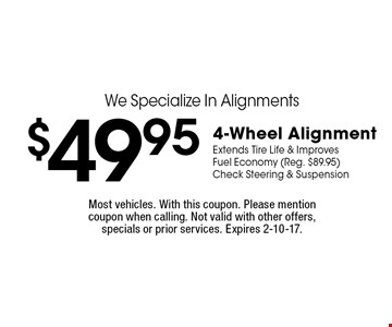 We Specialize In Alignments! $49.95 4-Wheel Alignment. Extends Tire Life & Improves Fuel Economy (Reg. $89.95). Check Steering & Suspension. Most vehicles. With this coupon. Please mention coupon when calling. Not valid with other offers, specials or prior services. Expires 2-10-17.