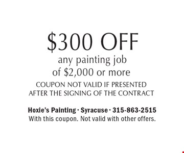 $300 OFF any painting job of $2,000 or more. Coupon not valid if presented after the signing of the contract. With this coupon. Not valid with other offers.