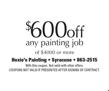 $600 Off Any Painting Job Of $4000 Or More. With this coupon. Not valid with other offers. Coupons not valid if presented after signing of contract.