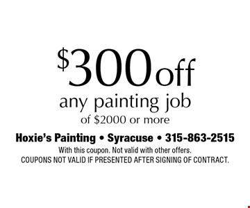 $300 off any painting job of $2000 or more. With this coupon. Not valid with other offers. Coupons not valid if presented after signing of contract.