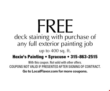 Free deck staining with purchase of any full exterior painting job up to 400 sq. ft. With this coupon. Not valid with other offers. Coupons not valid if presented after signing of contract. Go to LocalFlavor.com for more coupons.