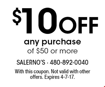 $10 off any purchase of $50 or more. With this coupon. Not valid with other offers. Expires 4-7-17.