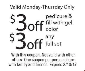 Valid Monday-Thursday Only. $3 off any full set OR $3 off pedicure & fill with gel color. With this coupon. Not valid with other offers. One coupon per person share with family and friends. Expires 3/10/17.