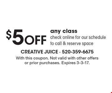 $5 off any class – check online for our schedule to call & reserve space. With this coupon. Not valid with other offers or prior purchases. Expires 3-3-17.