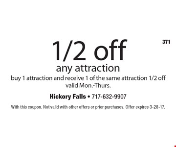 1/2 off any attraction. Buy 1 attraction and receive 1 of the same attraction 1/2 off. Valid Mon.-Thurs. With this coupon. Not valid with other offers or prior purchases. Offer expires 3-28-17.