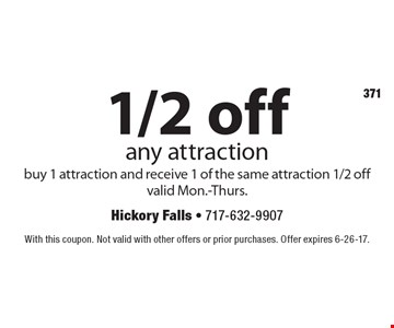 1/2 off any attraction. Buy 1 attraction and receive 1 of the same attraction 1/2 off. Valid Mon.-Thurs.. With this coupon. Not valid with other offers or prior purchases. Offer expires 6-26-17.
