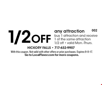1/2 Off any attraction. Buy 1 attraction and receive 1 of the same attraction 1/2 off. Valid Mon.-Thurs. With this coupon. Not valid with other offers or prior purchases. Expires 9-8-17. Go to LocalFlavor.com for more coupons.