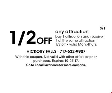 1/2 Off any attraction. Buy 1 attraction and receive 1 of the same attraction 1/2 off. Valid Mon.-Thurs. With this coupon. Not valid with other offers or prior purchases. Expires 10-27-17. Go to LocalFlavor.com for more coupons.