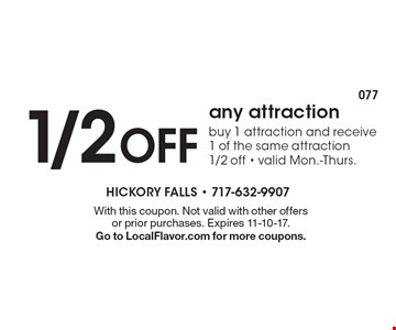1/2 Off any attraction. Buy 1 attraction and receive 1 of the same attraction 1/2 off - valid Mon.-Thurs. With this coupon. Not valid with other offers or prior purchases. Expires 11-10-17. Go to LocalFlavor.com for more coupons.