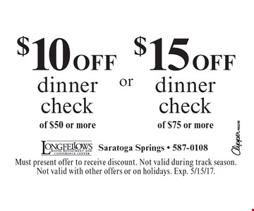 $10 OFF dinner check of $50 or more OR $15 OFF dinner check of $75 or more. Must present offer to receive discount. Not valid during track season. Not valid with other offers or on holidays. Exp. 5/15/17.