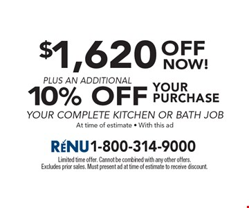 $1,620 OFF your purchase plus an additional 10% Off your complete kitchen or bath job at time of estimate. With this ad. Limited time offer. Cannot be combined with any other offers. Excludes prior sales. Must present ad at time of estimate to receive discount.