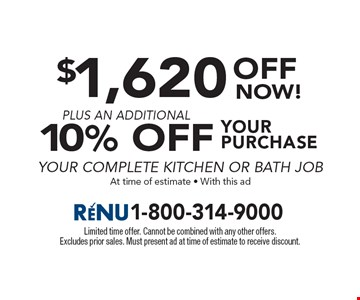 $1,620 OFF YOUR PURCHASE PLUS AN ADDITIONAL10% OFF YOUR COMPLETE KITCHEN OR BATH JOB. At time of estimate, With this ad. Limited time offer. Cannot be combined with any other offers. Excludes prior sales. Must present ad at time of estimate to receive discount.