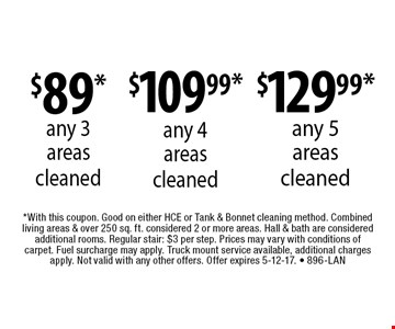 $89* any 3 areas cleaned, $109.99* any 4 areas cleaned, $129.99* any 5 areas cleaned. *With this coupon. Good on either HCE or Tank & Bonnet cleaning method. Combined living areas & over 250 sq. ft. considered 2 or more areas. Hall & bath are considered additional rooms. Regular stair: $3 per step. Prices may vary with conditions of carpet. Fuel surcharge may apply. Truck mount service available, additional charges apply. Not valid with any other offers. Offer expires 5-12-17. - 896-LAN