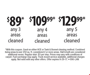 $89* any 3 areas cleaned or $109.99* any 4 areas cleaned or $129.99*  any 5 areas cleaned. *With this coupon. Good on either HCE or Tank & Bonnet cleaning method. Combined living areas & over 250 sq. ft. considered 2 or more areas. Hall & bath are considered additional rooms. Regular stair: $3 per step. Prices may vary with conditions of carpet. Fuel surcharge may apply. Truck mount service available, additional charges apply. Not valid with any other offers. Offer expires 9-29-17. - 896-LAN