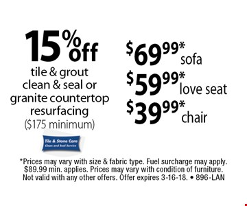 15%off tile & groutclean & seal or granite countertop resurfacing ($175 minimum). $39.99*chair. $59.99*love seat. $69.99*sofa. . *Prices may vary with size & fabric type. Fuel surcharge may apply. $89.99 min. applies. Prices may vary with condition of furniture. Not valid with any other offers. Offer expires 3-16-18. - 896-LAN