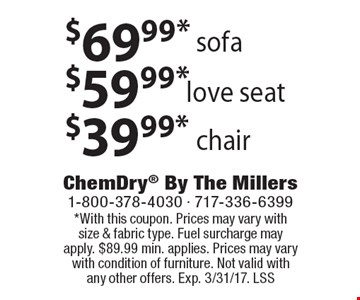 $69.99 sofa OR $59.99 love seat OR $39.99 chair. *With this coupon. Prices may vary with size & fabric type. Fuel surcharge may apply. $89.99 min. applies. Prices may vary with condition of furniture. Not valid with any other offers. Exp. 3/31/17. LSS