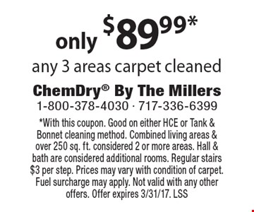 Only $89.99* any 3 areas carpet cleaned. *With this coupon. Good on either HCE or Tank & Bonnet cleaning method. Combined living areas & over 250 sq. ft. considered 2 or more areas. Hall & bath are considered additional rooms. Regular stairs $3 per step. Prices may vary with condition of carpet. Fuel surcharge may apply. Not valid with any other offers. Offer expires 3/31/17. LSS