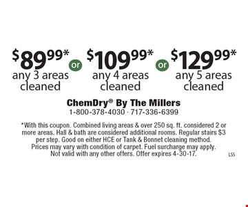 $89.99* any 3 areas cleaned OR $109.99* any 4 areas cleaned OR $129.99* any 5 areas cleaned. *With this coupon. Combined living areas & over 250 sq. ft. considered 2 or more areas. Hall & bath are considered additional rooms. Regular stairs $3 per step. Good on either HCE or Tank & Bonnet cleaning method. Prices may vary with condition of carpet. Fuel surcharge may apply. Not valid with any other offers. Offer expires 4-30-17.
