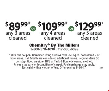 $89.99* any 3 areas cleaned OR $109.99* any 4 areas cleaned OR $129.99* any 5 areas cleaned. *With this coupon. Combined living areas & over 250 sq. ft. considered 2 or more areas. Hall & bath are considered additional rooms. Regular stairs $3 per step. Good on either HCE or Tank & Bonnet cleaning method. Prices may vary with condition of carpet. Fuel surcharge may apply. Not valid with any other offers. Offer expires 6-30-17.