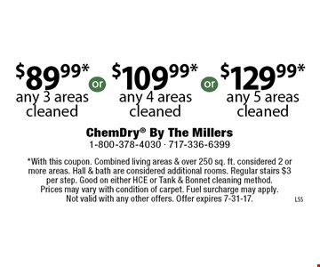 $89.99* any 3 areas cleaned or $109.99* any 4 areas cleaned or $129.99* any 5 areas cleaned. *With this coupon. Combined living areas & over 250 sq. ft. considered 2 or more areas. Hall & bath are considered additional rooms. Regular stairs $3 per step. Good on either HCE or Tank & Bonnet cleaning method. Prices may vary with condition of carpet. Fuel surcharge may apply. Not valid with any other offers. Offer expires 7-31-17.