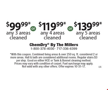 $99.99* any 3 areas cleaned. $119.99* any 4 areas cleaned. $139.99* any 5 areas cleaned.  *With this coupon. Combined living areas & over 250 sq. ft. considered 2 or more areas. Hall & bath are considered additional rooms. Regular stairs $3 per step. Good on either HCE or Tank & Bonnet cleaning method. Prices may vary with condition of carpet. Fuel surcharge may apply. Not valid with any other offers. Offer expires 10-31-17.