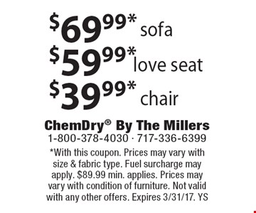 $69.99* sofa. $59.99* love seat. $39.99* chair. *With this coupon. Prices may vary with size & fabric type. Fuel surcharge may apply. $89.99 min. applies. Prices may vary with condition of furniture. Not valid with any other offers. Expires 3/31/17. YS