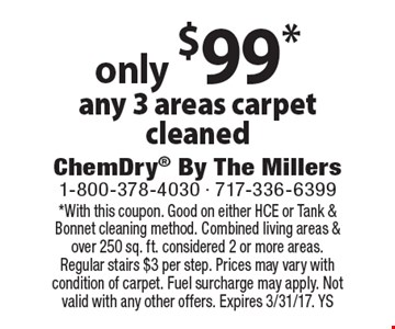 only $99* any 3 areas carpet cleaned. *With this coupon. Good on either HCE or Tank & Bonnet cleaning method. Combined living areas & over 250 sq. ft. considered 2 or more areas. Regular stairs $3 per step. Prices may vary with condition of carpet. Fuel surcharge may apply. Not valid with any other offers. Expires 3/31/17. YS