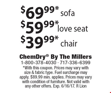 $39.99* Chair. $59.99* Love Seat. $69.99* Sofa. *With this coupon. Prices may vary with size & fabric type. Fuel surcharge may apply. $89.99 min. applies. Prices may vary with condition of furniture. Not valid with any other offers. Exp. 6/16/17. R Lion
