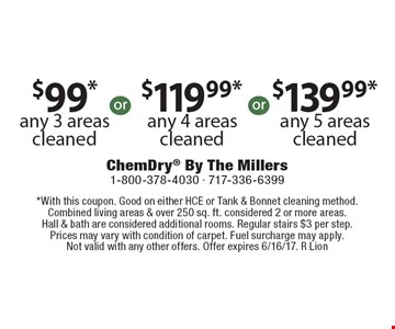 $99* Any 3 Areas Cleaned  OR  $119.99* Any 4 Areas Cleaned  OR  $139.99* Any 5 Areas Cleaned. *With this coupon. Good on either HCE or Tank & Bonnet cleaning method. Combined living areas & over 250 sq. ft. considered 2 or more areas. Hall & bath are considered additional rooms. Regular stairs $3 per step. Prices may vary with condition of carpet. Fuel surcharge may apply. Not valid with any other offers. Offer expires 6/16/17. R Lion