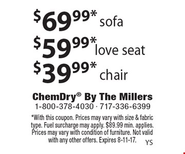 $69.99* sofa. $59.99* love seat. $39.99* chair. *With this coupon. Prices may vary with size & fabric type. Fuel surcharge may apply. $89.99 min. applies. Prices may vary with condition of furniture. Not valid with any other offers. Expires 8-11-17.