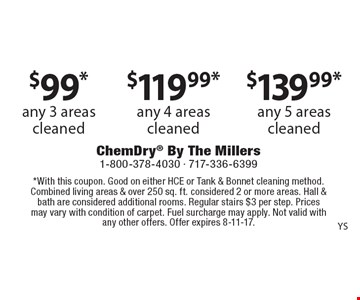 $99* any 3 areas cleaned. $119.99* any 4 areas cleaned. $139.99* any 5 areas cleaned. *With this coupon. Good on either HCE or Tank & Bonnet cleaning method. Combined living areas & over 250 sq. ft. considered 2 or more areas. Hall & bath are considered additional rooms. Regular stairs $3 per step. Prices may vary with condition of carpet. Fuel surcharge may apply. Not valid with any other offers. Offer expires 8-11-17.