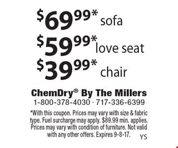 $69.99* sofa. $59.99* love seat. $39.99* chair. *With this coupon. Prices may vary with size & fabric type. Fuel surcharge may apply. $89.99 min. applies. Prices may vary with condition of furniture. Not valid with any other offers. Expires 9-8-17.