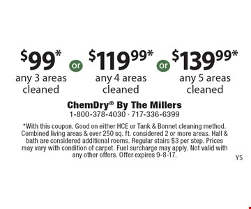 $99* any 3 areas cleaned. $119.99* any 4 areas cleaned. $139.99* any 5 areas cleaned. *With this coupon. Good on either HCE or Tank & Bonnet cleaning method. Combined living areas & over 250 sq. ft. considered 2 or more areas. Hall & bath are considered additional rooms. Regular stairs $3 per step. Prices may vary with condition of carpet. Fuel surcharge may apply. Not valid with any other offers. Offer expires 9-8-17.
