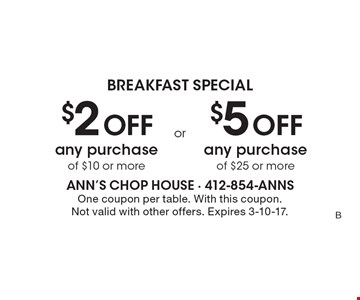 BREAKFAST SPECIAL. $2 Off any purchase of $25 or more OR $5 Off any purchase of $10 or more. One coupon per table. With this coupon. Not valid with other offers. Expires 3-10-17.