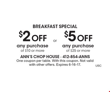 Breakfast Special $2 off any purchase of $10 or more OR $5 off any purchase of $25 or more. One coupon per table. With this coupon. Not valid with other offers. Expires 6-16-17.
