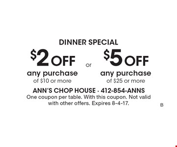 Dinner Special- $2 off any purchase of $10 or more. $5 off any purchase of $25 or more. One coupon per table. With this coupon. Not valid with other offers. Expires 8-4-17.