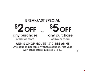 Breakfast Special- $2 off any purchase of $10 or more. $5 off any purchase of $25 or more. One coupon per table. With this coupon. Not valid with other offers. Expires 8-4-17.