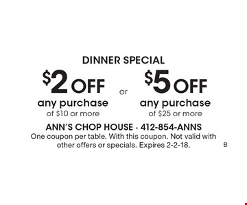 Dinner Special $2 off any purchase of $10 or more. $5 off any purchase of $25 or more. One coupon per table. With this coupon. Not valid with other offers or specials. Expires 2-2-18.