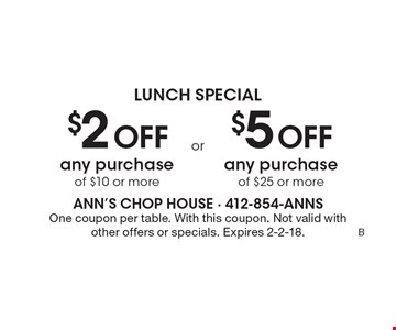 lunch Special $2 off any purchase of $10 or more. $5 off any purchase of $25 or more. One coupon per table. With this coupon. Not valid with other offers or specials. Expires 2-2-18.
