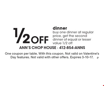 1/2 Off dinner buy one dinner at regular price, get the second dinner of equal or lesser value 1/2 off. One coupon per table. With this coupon. Not valid on Valentine's Day features. Not valid with other offers. Expires 3-10-17.