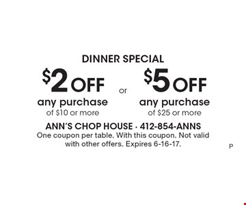 Dinner Special $2 off any purchase of $10 or more OR $5 off any purchase of $25 or more. One coupon per table. With this coupon. Not valid with other offers. Expires 6-16-17.