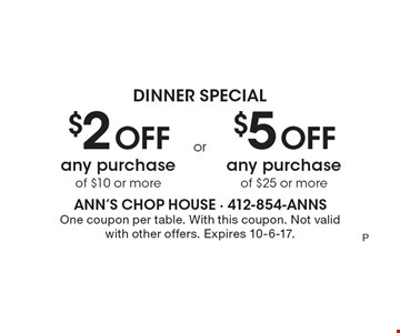 Dinner Special. $2 off any purchase of $10 or more. $5 off any purchase of $25 or more. One coupon per table. With this coupon. Not valid with other offers. Expires 10-6-17.