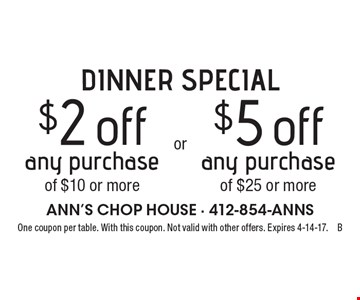 DINNER SPECIAL. $2 off any purchase of $10 or more OR $5 off any purchase of $25 or more. One coupon per table. With this coupon. Not valid with other offers. Expires 4-14-17.B