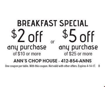 BREAKFAST SPECIAL. $2 off any purchase of $10 or more OR $5 off any purchase of $25 or more. One coupon per table. With this coupon. Not valid with other offers. Expires 4-14-17.B