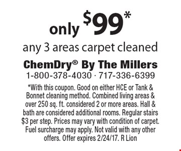 Only $99* any 3 areas carpet cleaned. *With this coupon. Good on either HCE or Tank & Bonnet cleaning method. Combined living areas & over 250 sq. ft. considered 2 or more areas. Hall & bath are considered additional rooms. Regular stairs $3 per step. Prices may vary with condition of carpet. Fuel surcharge may apply. Not valid with any other offers. Offer expires 2/24/17. R Lion