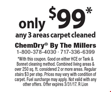 only $99* any 3 areas carpet cleaned. *With this coupon. Good on either HCE or Tank & Bonnet cleaning method. Combined living areas & over 250 sq. ft. considered 2 or more areas. Regular stairs $3 per step. Prices may vary with condition of carpet. Fuel surcharge may apply. Not valid with any other offers. Offer expires 3/31/17. R Lion