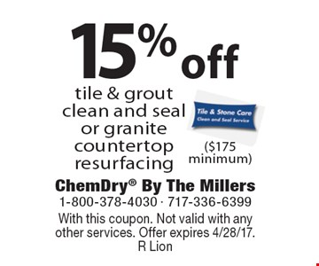 15% off tile & grout clean and seal or granite countertop resurfacing ($175 minimum). With this coupon. Not valid with anyother services. Offer expires 4/28/17. R Lion