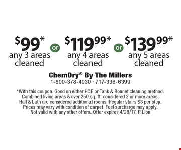 $99*any 3 areas cleaned. $119.99* any 4 areas cleaned. $139.99* any 5 areas cleaned. *With this coupon. Good on either HCE or Tank & Bonnet cleaning method. Combined living areas & over 250 sq. ft. considered 2 or more areas. Hall & bath are considered additional rooms. Regular stairs $3 per step. Prices may vary with condition of carpet. Fuel surcharge may apply. Not valid with any other offers. Offer expires 4/28/17. R Lion
