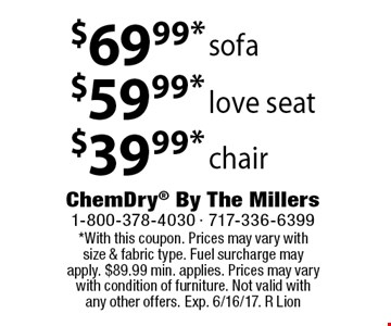 $69.99* sofa. $59.99* love seat. $39.99* chair. *With this coupon. Prices may vary with size & fabric type. Fuel surcharge may apply. $89.99 min. applies. Prices may vary with condition of furniture. Not valid with any other offers. Exp. 6/16/17. R Lion